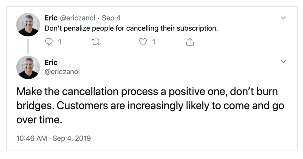 "Tweets by @ericzanol on Sept 4: ""Don't penalize people for cancelling their subscription. Make the cancellation process a positive one, don't burn bridges. Customers are increasingly likely to come and go over time."""